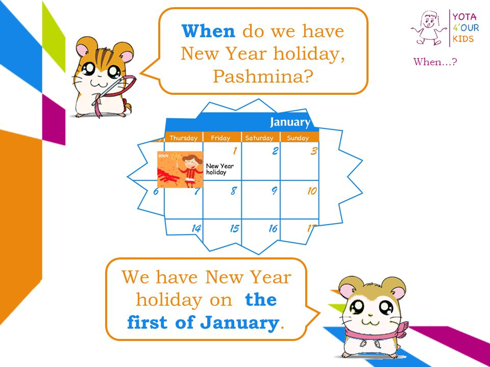 When do we have New Year holiday, Pashmina? We have New Year holiday on the first of January. When…?