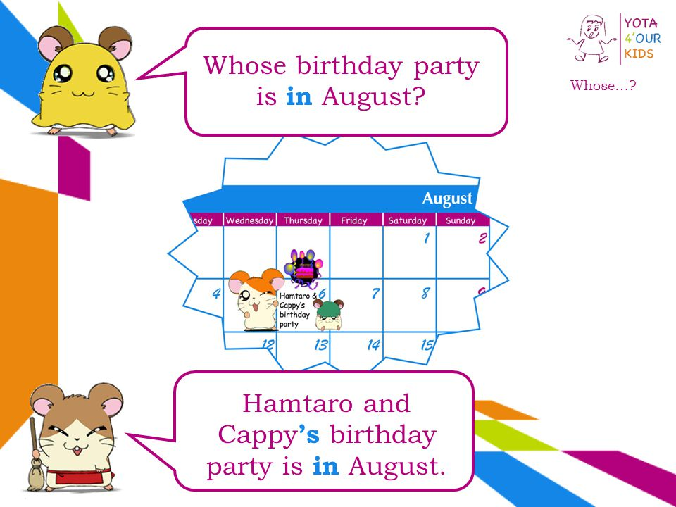 Whose… Whose birthday party is in August Hamtaro and Cappy s birthday party is in August.