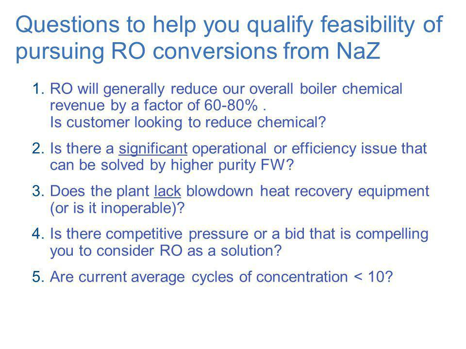 Questions to help you qualify feasibility of pursuing RO conversions from NaZ RO will generally reduce our overall boiler chemical revenue by a factor