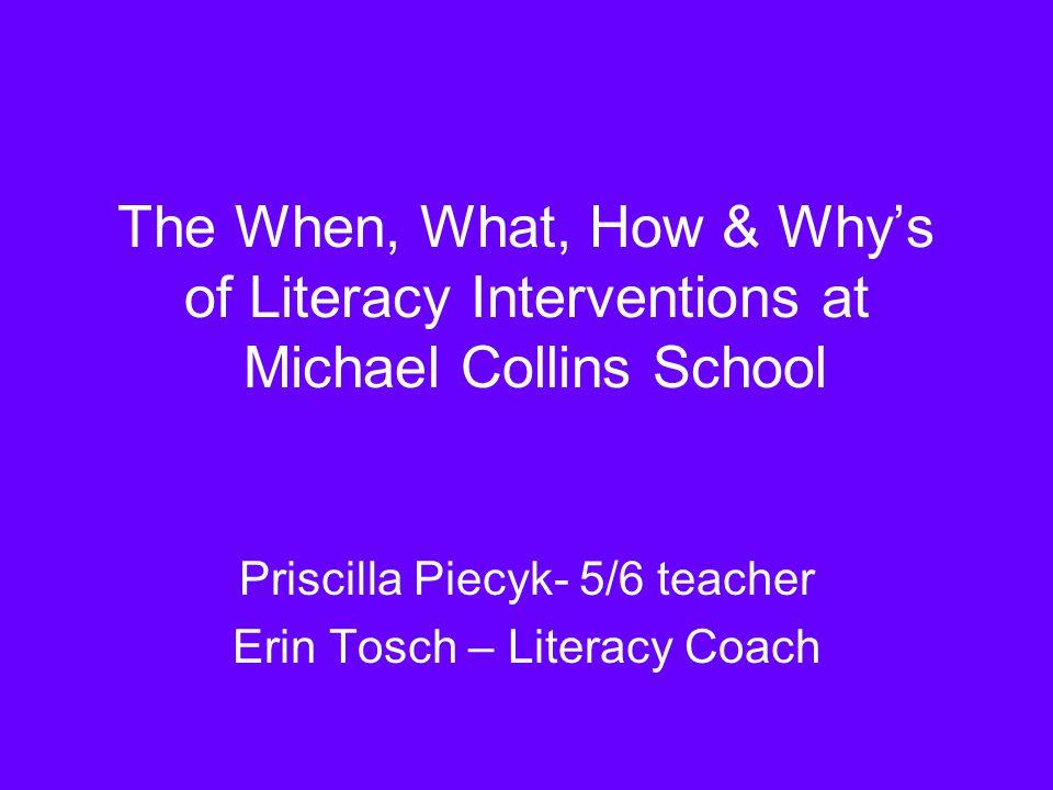 The When, What, How & Whys of Literacy Interventions at Michael Collins School Priscilla Piecyk- 5/6 teacher Erin Tosch – Literacy Coach