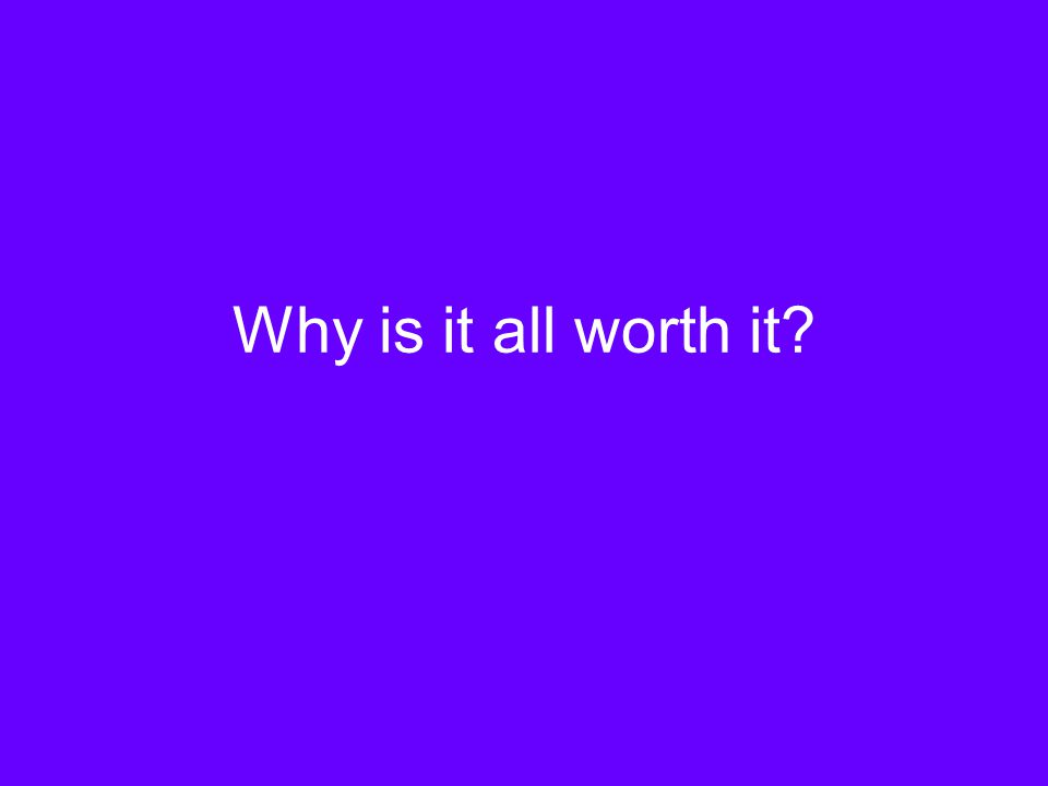 Why is it all worth it?