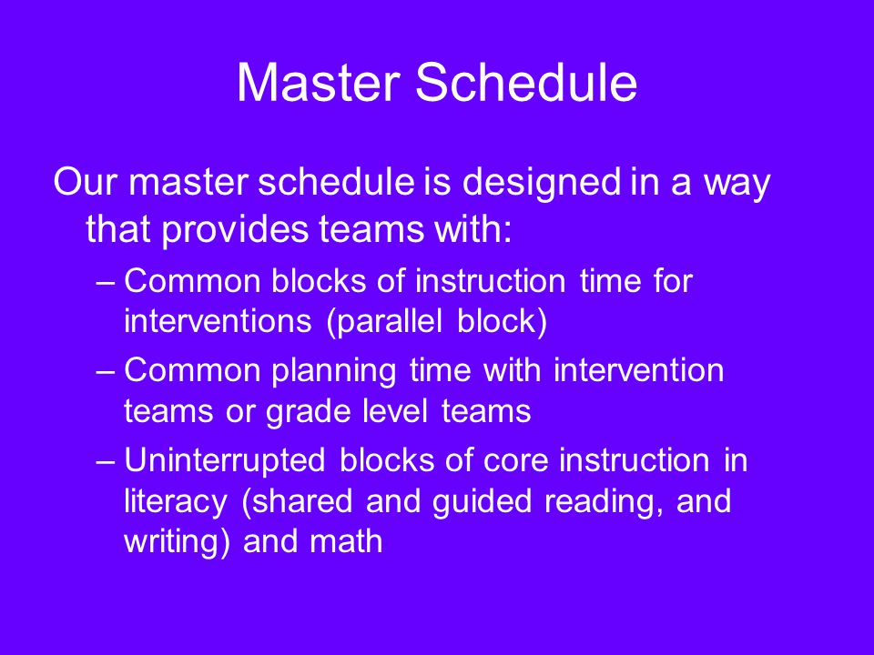 Master Schedule Our master schedule is designed in a way that provides teams with: –Common blocks of instruction time for interventions (parallel block) –Common planning time with intervention teams or grade level teams –Uninterrupted blocks of core instruction in literacy (shared and guided reading, and writing) and math