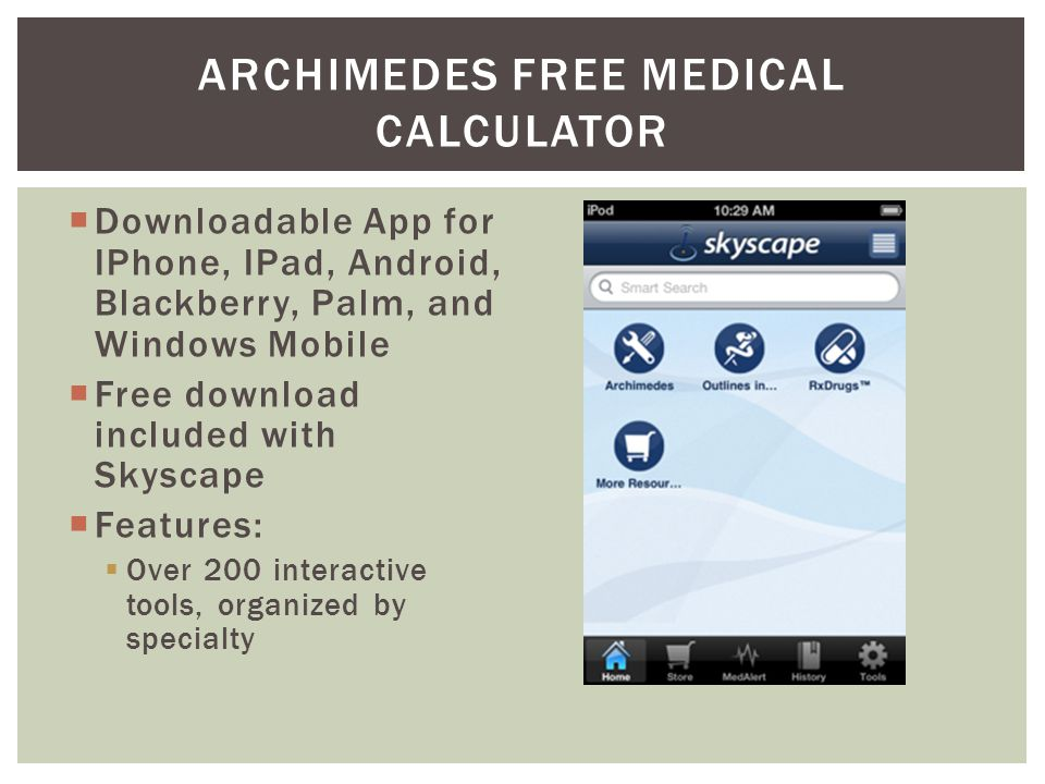 Downloadable App for IPhone, IPad, Android, Blackberry, Palm, and Windows Mobile Free download included with Skyscape Features: Over 200 interactive tools, organized by specialty ARCHIMEDES FREE MEDICAL CALCULATOR