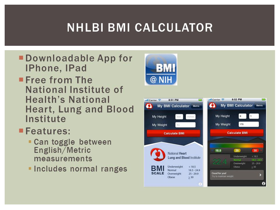 Downloadable App for IPhone, IPad Free from The National Institute of Healths National Heart, Lung and Blood Institute Features: Can toggle between English/Metric measurements Includes normal ranges NHLBI BMI CALCULATOR