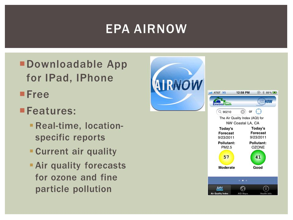 Downloadable App for IPad, IPhone Free Features: Real-time, location- specific reports Current air quality Air quality forecasts for ozone and fine particle pollution EPA AIRNOW