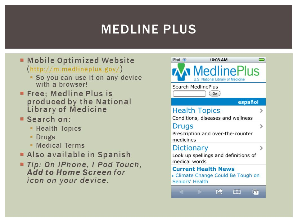 Mobile Optimized Website ( http://m.medlineplus.gov/ ) http://m.medlineplus.gov/ So you can use it on any device with a browser.