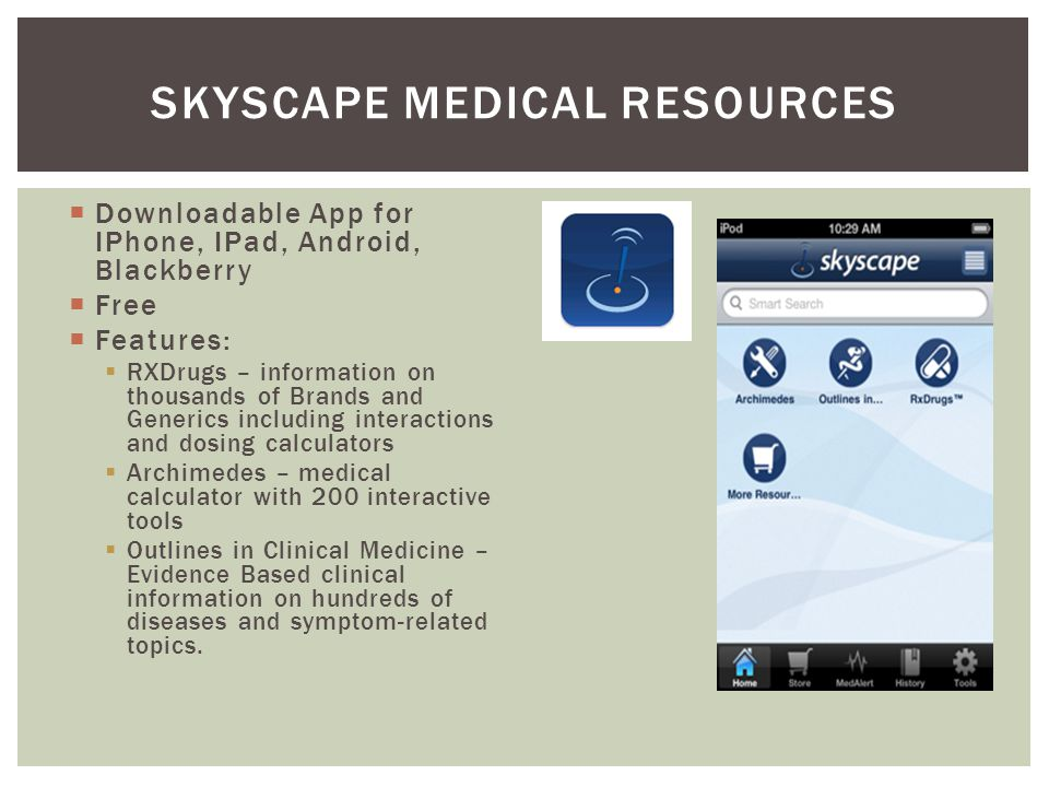 Downloadable App for IPhone, IPad, Android, Blackberry Free Features: RXDrugs – information on thousands of Brands and Generics including interactions and dosing calculators Archimedes – medical calculator with 200 interactive tools Outlines in Clinical Medicine – Evidence Based clinical information on hundreds of diseases and symptom-related topics.