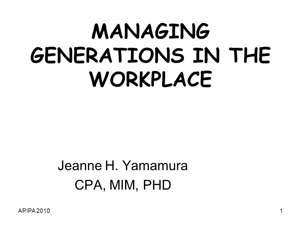 APIPA 20101 MANAGING GENERATIONS IN THE WORKPLACE Jeanne H. Yamamura CPA, MIM, PHD