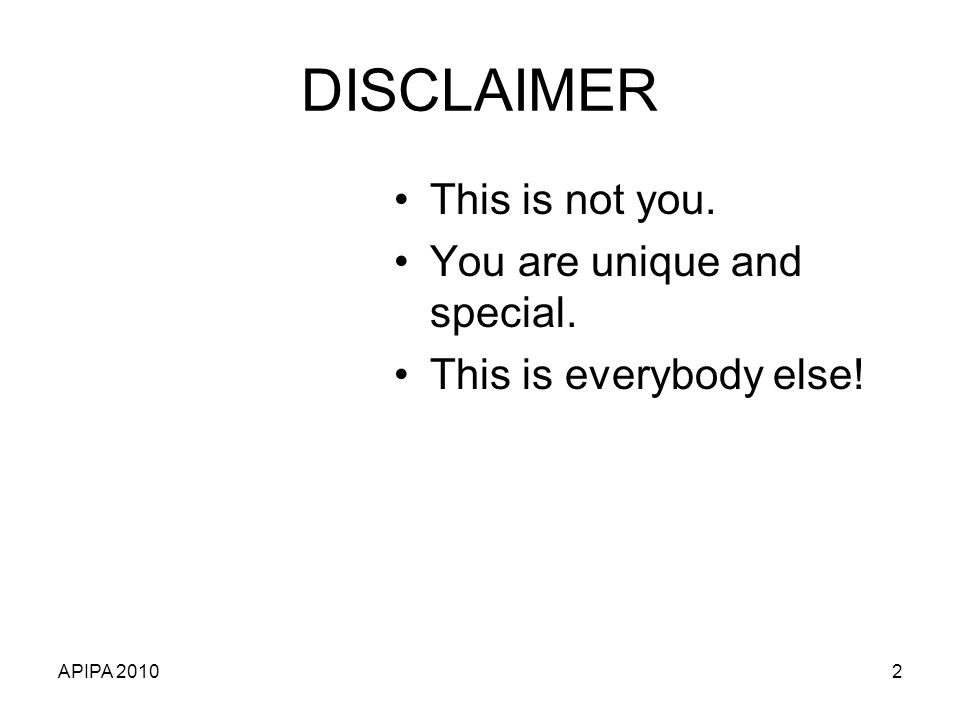 APIPA 20102 DISCLAIMER This is not you. You are unique and special. This is everybody else!