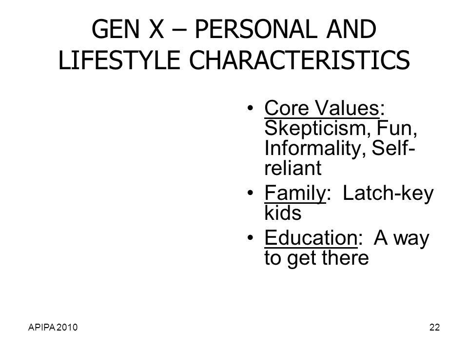 APIPA 201022 GEN X – PERSONAL AND LIFESTYLE CHARACTERISTICS Core Values: Skepticism, Fun, Informality, Self- reliant Family: Latch-key kids Education: A way to get there