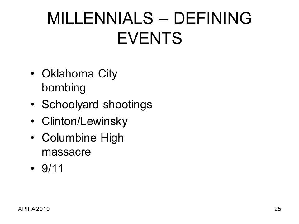APIPA 201025 MILLENNIALS – DEFINING EVENTS Oklahoma City bombing Schoolyard shootings Clinton/Lewinsky Columbine High massacre 9/11
