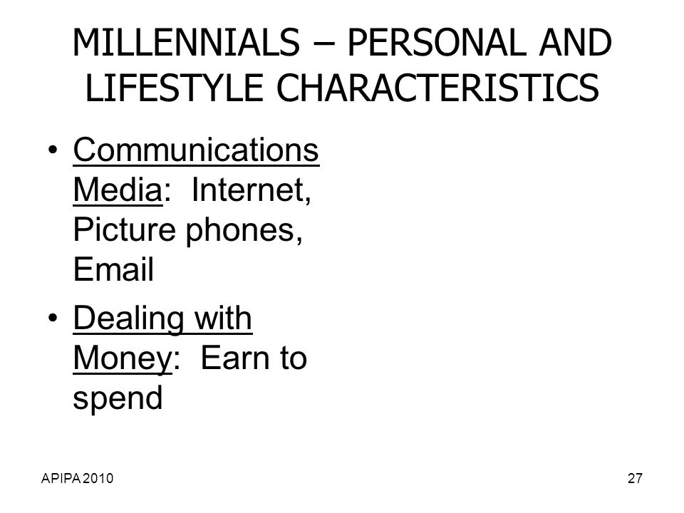 APIPA 201027 MILLENNIALS – PERSONAL AND LIFESTYLE CHARACTERISTICS Communications Media: Internet, Picture phones, Email Dealing with Money: Earn to spend