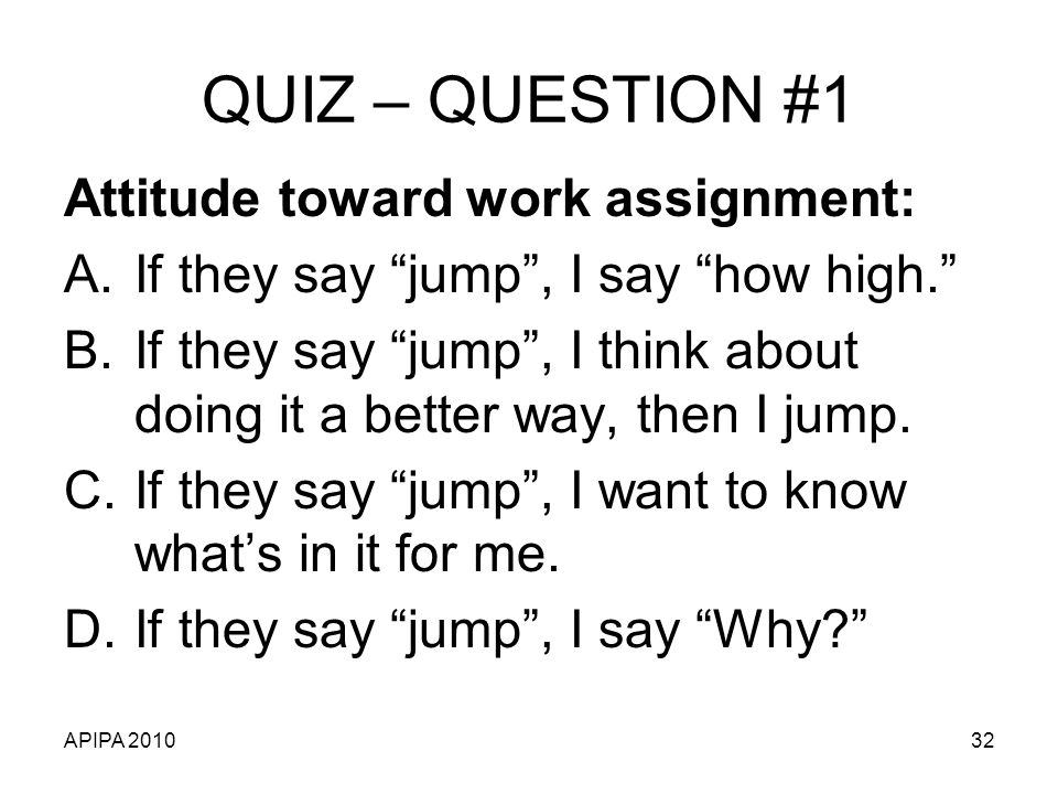 APIPA 201032 QUIZ – QUESTION #1 Attitude toward work assignment: A.If they say jump, I say how high.