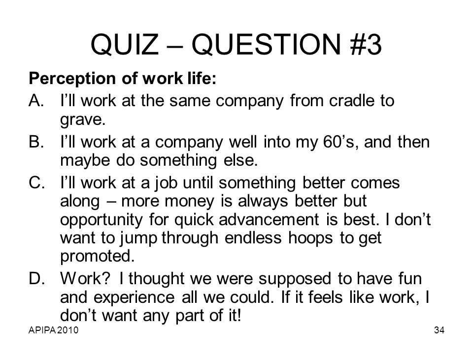 APIPA 201034 QUIZ – QUESTION #3 Perception of work life: A.Ill work at the same company from cradle to grave.