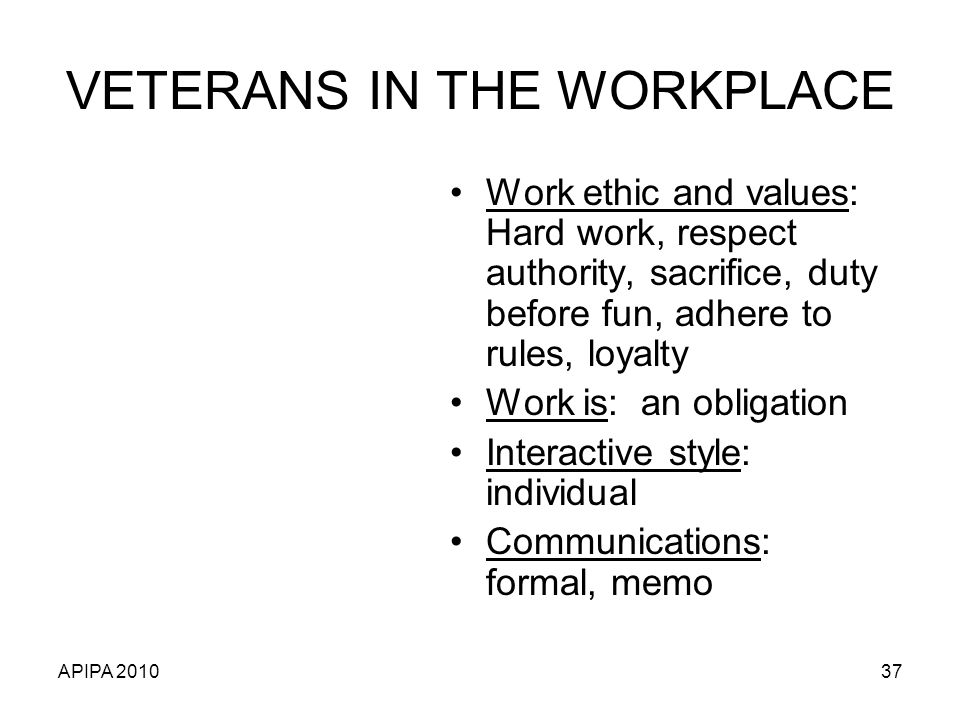 APIPA 201037 VETERANS IN THE WORKPLACE Work ethic and values: Hard work, respect authority, sacrifice, duty before fun, adhere to rules, loyalty Work is: an obligation Interactive style: individual Communications: formal, memo