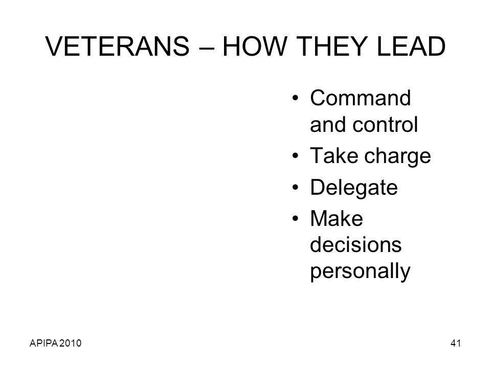 APIPA 201041 VETERANS – HOW THEY LEAD Command and control Take charge Delegate Make decisions personally