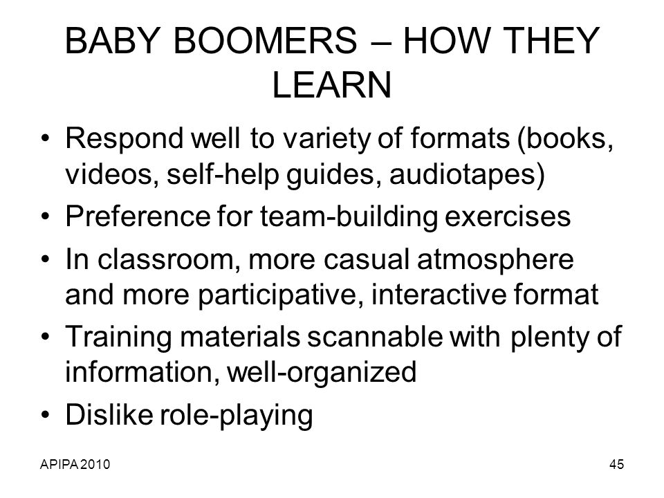 APIPA 201045 BABY BOOMERS – HOW THEY LEARN Respond well to variety of formats (books, videos, self-help guides, audiotapes) Preference for team-building exercises In classroom, more casual atmosphere and more participative, interactive format Training materials scannable with plenty of information, well-organized Dislike role-playing