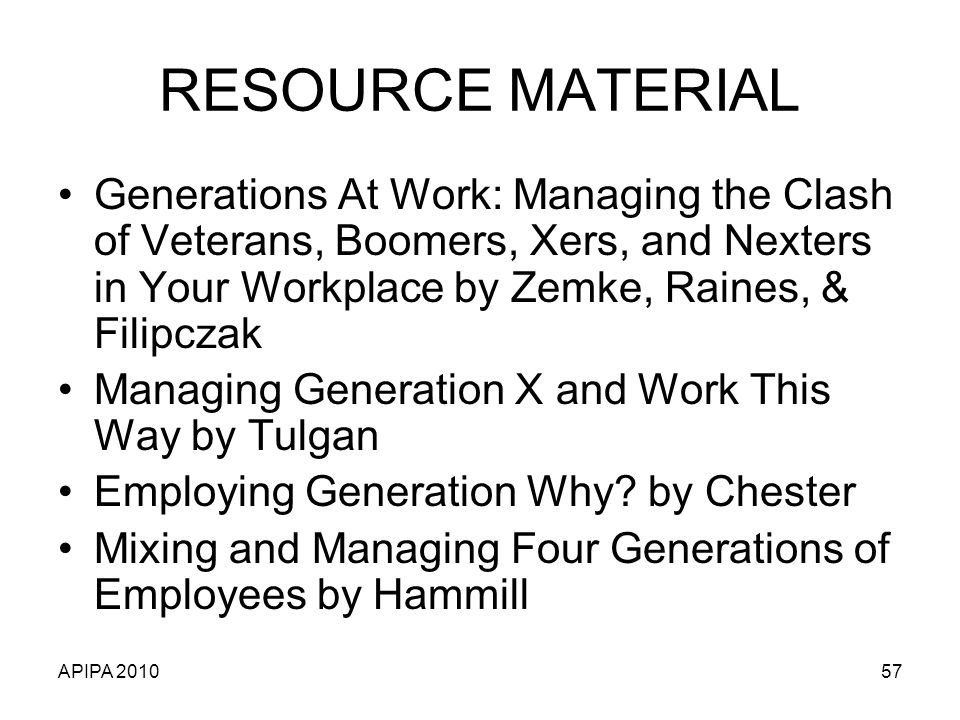 APIPA 201057 RESOURCE MATERIAL Generations At Work: Managing the Clash of Veterans, Boomers, Xers, and Nexters in Your Workplace by Zemke, Raines, & Filipczak Managing Generation X and Work This Way by Tulgan Employing Generation Why.