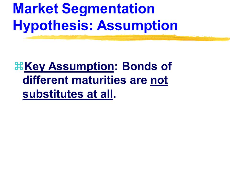 Market Segmentation Hypothesis: Assumption zKey Assumption: Bonds of different maturities are not substitutes at all.