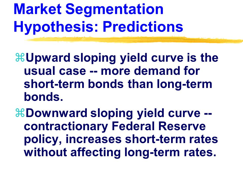 Market Segmentation Hypothesis: Predictions zUpward sloping yield curve is the usual case -- more demand for short-term bonds than long-term bonds.