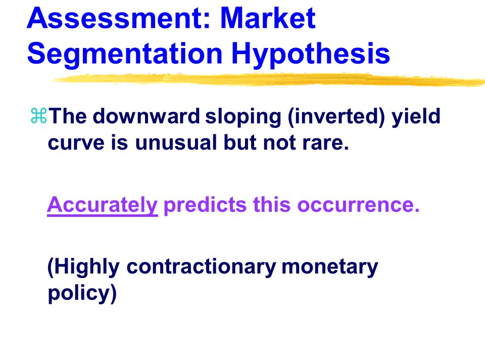 Assessment: Market Segmentation Hypothesis zThe downward sloping (inverted) yield curve is unusual but not rare.