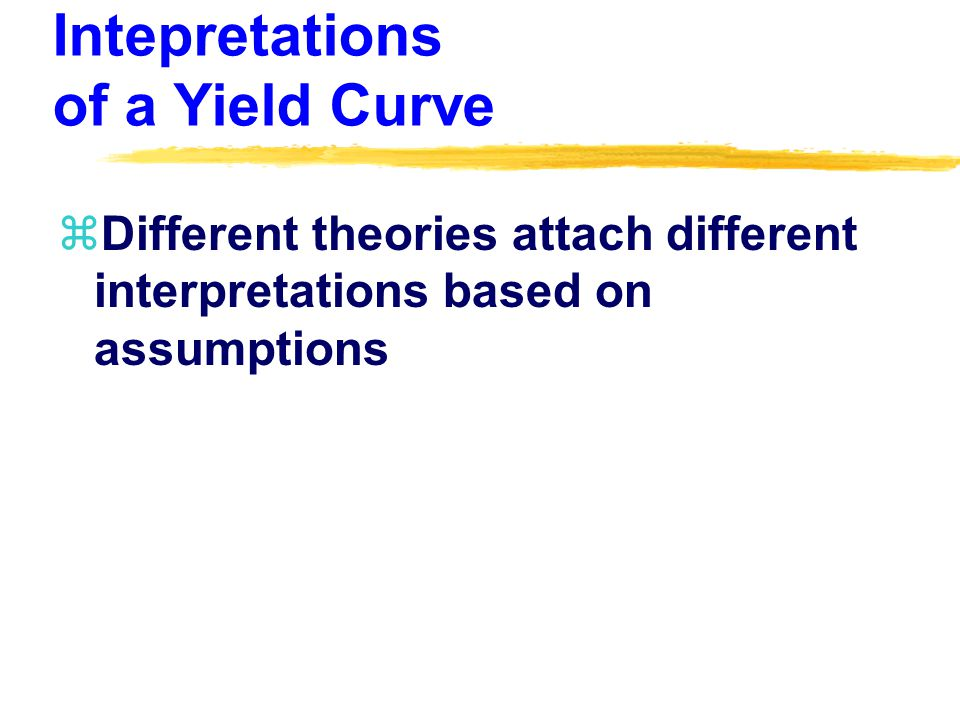Intepretations of a Yield Curve zDifferent theories attach different interpretations based on assumptions