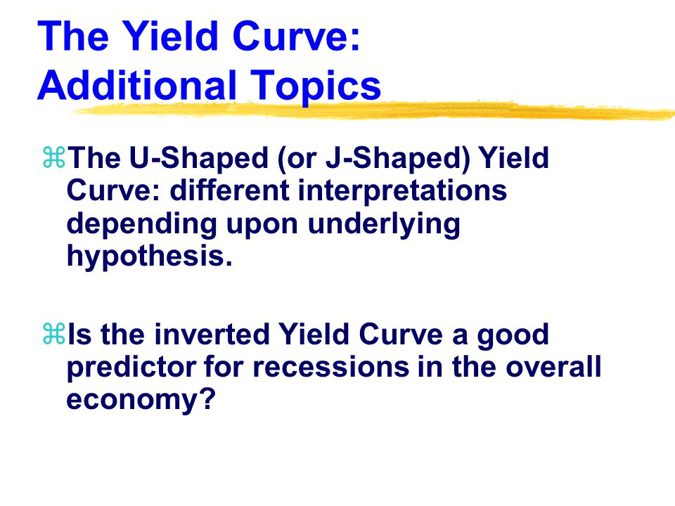 The Yield Curve: Additional Topics zThe U-Shaped (or J-Shaped) Yield Curve: different interpretations depending upon underlying hypothesis.
