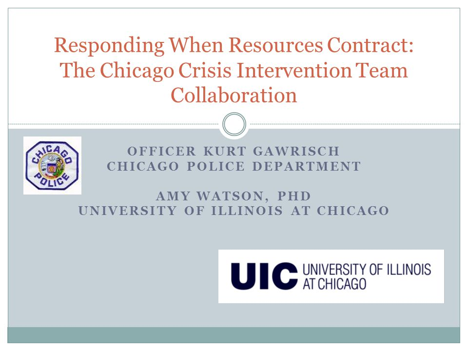 OFFICER KURT GAWRISCH CHICAGO POLICE DEPARTMENT AMY WATSON, PHD UNIVERSITY OF ILLINOIS AT CHICAGO Responding When Resources Contract: The Chicago Cris