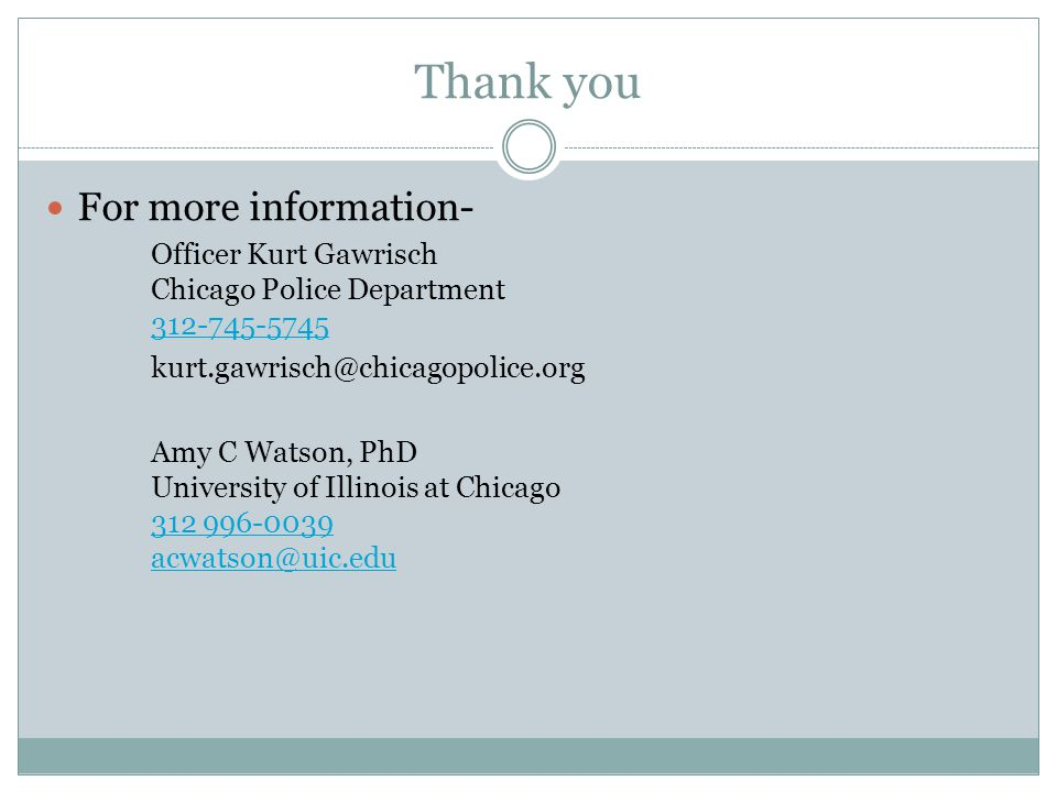 Thank you For more information- Officer Kurt Gawrisch Chicago Police Department 312-745-5745 312-745-5745 kurt.gawrisch@chicagopolice.org Amy C Watson