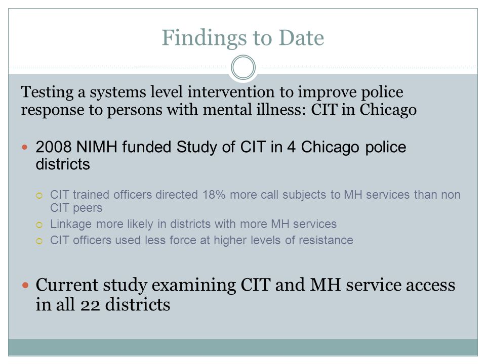 Findings to Date Testing a systems level intervention to improve police response to persons with mental illness: CIT in Chicago 2008 NIMH funded Study