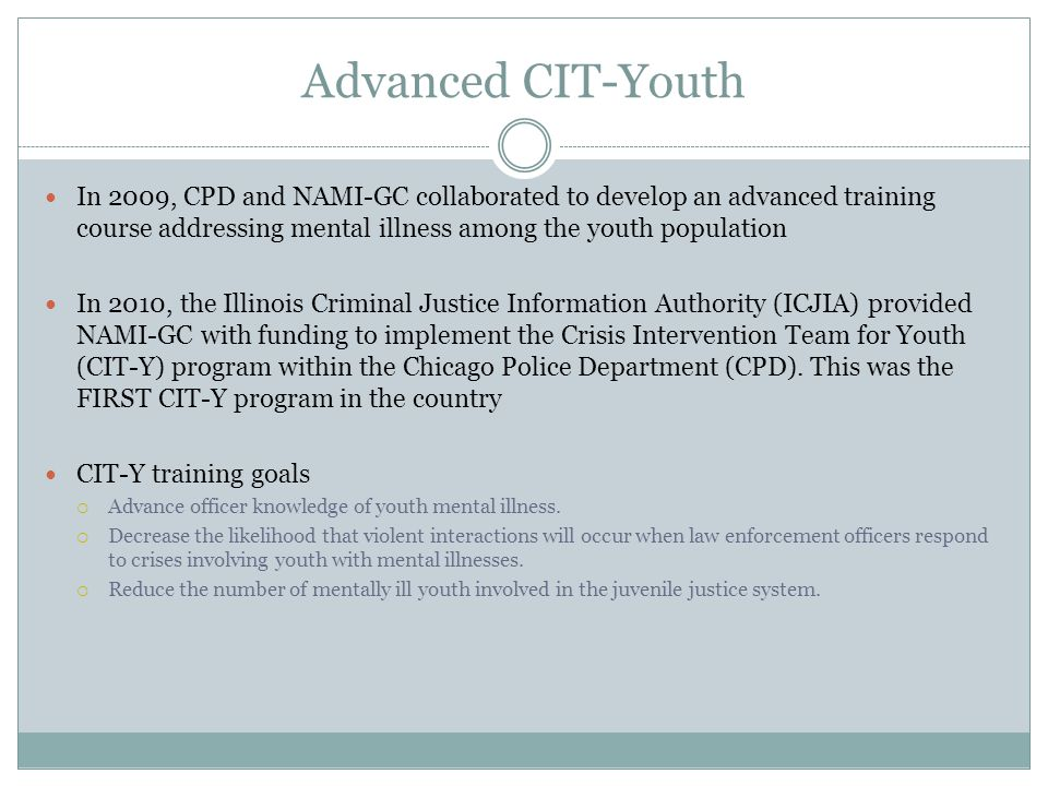 Advanced CIT-Youth In 2009, CPD and NAMI-GC collaborated to develop an advanced training course addressing mental illness among the youth population I
