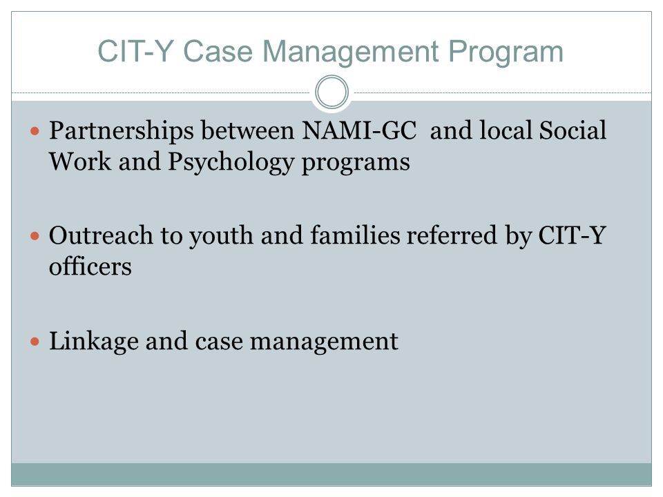 CIT-Y Case Management Program Partnerships between NAMI-GC and local Social Work and Psychology programs Outreach to youth and families referred by CI