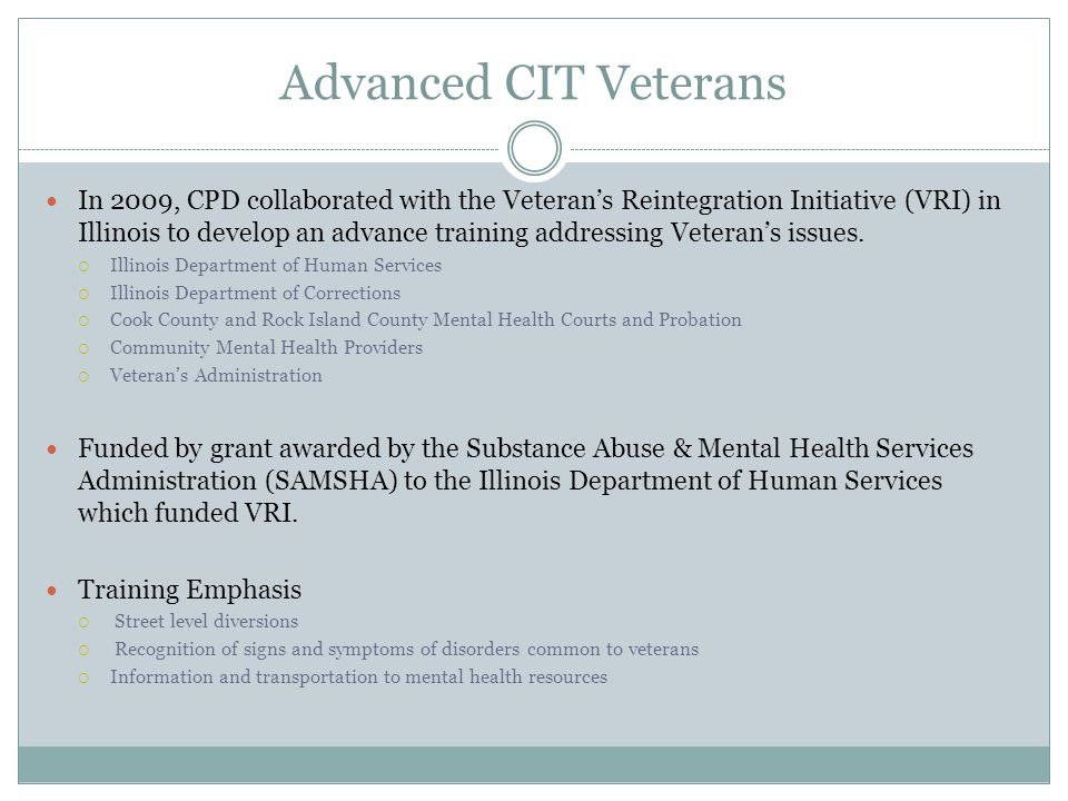 Advanced CIT Veterans In 2009, CPD collaborated with the Veterans Reintegration Initiative (VRI) in Illinois to develop an advance training addressing