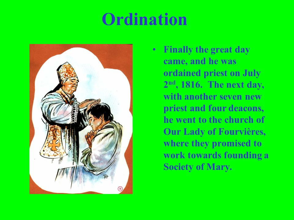 Ordination Finally the great day came, and he was ordained priest on July 2 nd, 1816. The next day, with another seven new priest and four deacons, he