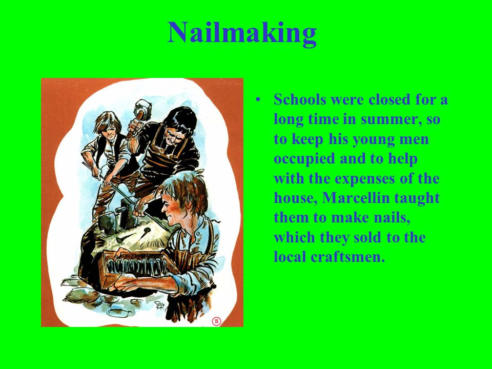 Nailmaking Schools were closed for a long time in summer, so to keep his young men occupied and to help with the expenses of the house, Marcellin taug