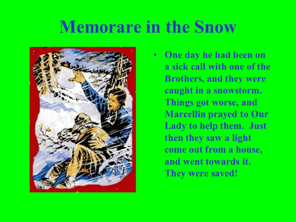 Memorare in the Snow One day he had been on a sick call with one of the Brothers, and they were caught in a snowstorm. Things got worse, and Marcellin