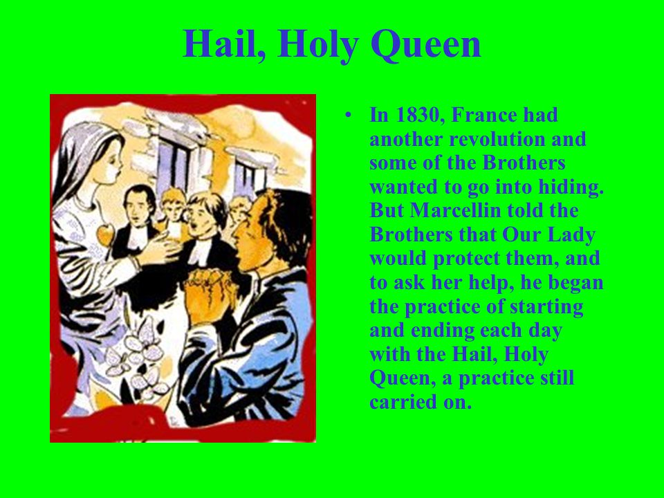 Hail, Holy Queen In 1830, France had another revolution and some of the Brothers wanted to go into hiding. But Marcellin told the Brothers that Our La