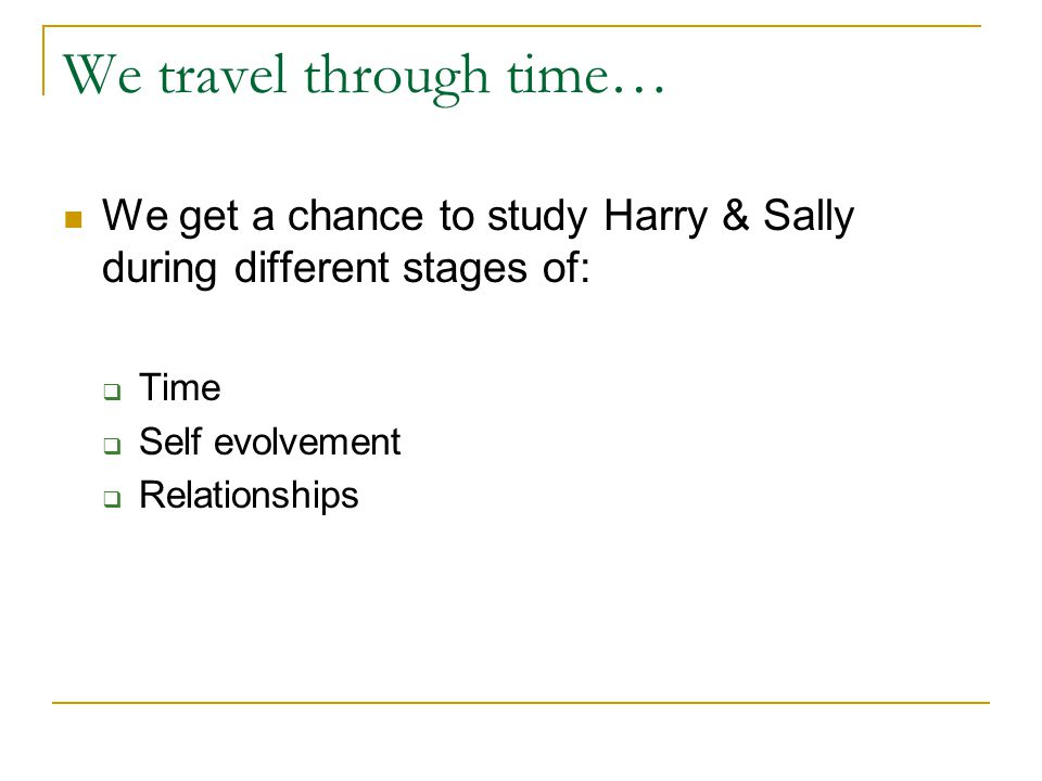 We travel through time… We get a chance to study Harry & Sally during different stages of: Time Self evolvement Relationships