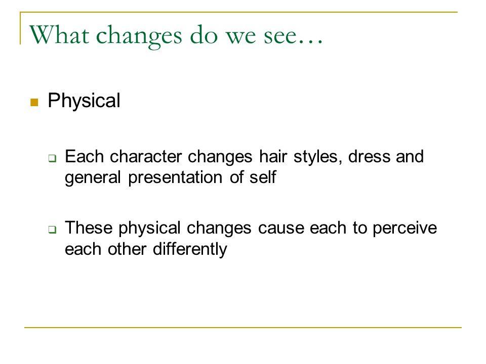 What changes do we see… Physical Each character changes hair styles, dress and general presentation of self These physical changes cause each to perce