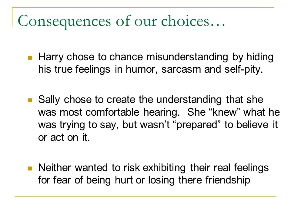 Consequences of our choices… Harry chose to chance misunderstanding by hiding his true feelings in humor, sarcasm and self-pity. Sally chose to create