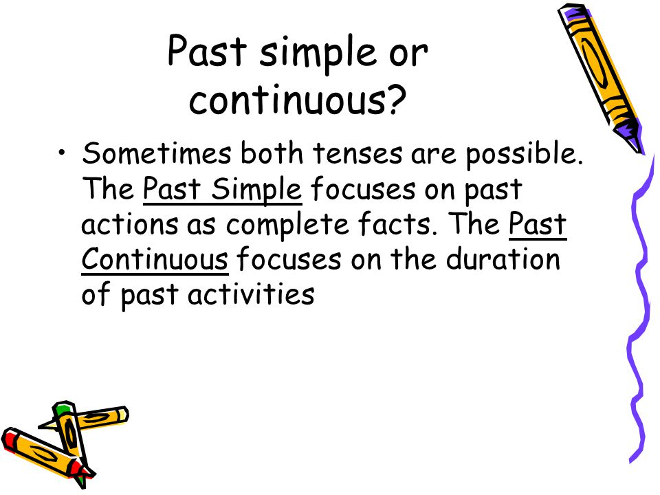 Past simple or continuous? Sometimes both tenses are possible. The Past Simple focuses on past actions as complete facts. The Past Continuous focuses