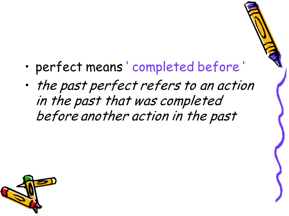 perfect means completed before the past perfect refers to an action in the past that was completed before another action in the past
