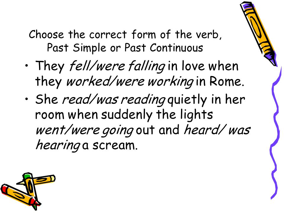 Choose the correct form of the verb, Past Simple or Past Continuous They fell/were falling in love when they worked/were working in Rome. She read/was