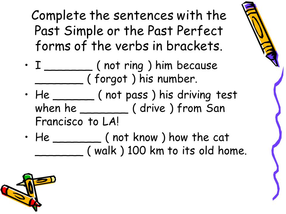 Complete the sentences with the Past Simple or the Past Perfect forms of the verbs in brackets. I _______ ( not ring ) him because _______ ( forgot )