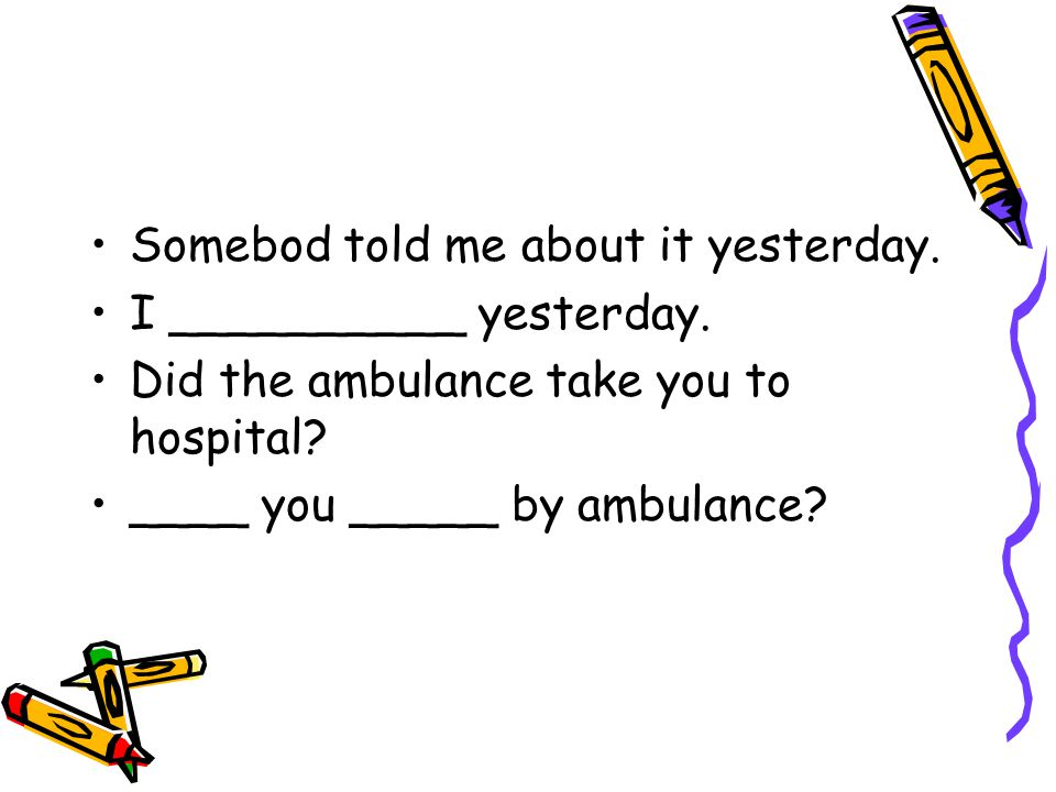 Somebod told me about it yesterday. I __________ yesterday. Did the ambulance take you to hospital? ____ you _____ by ambulance?