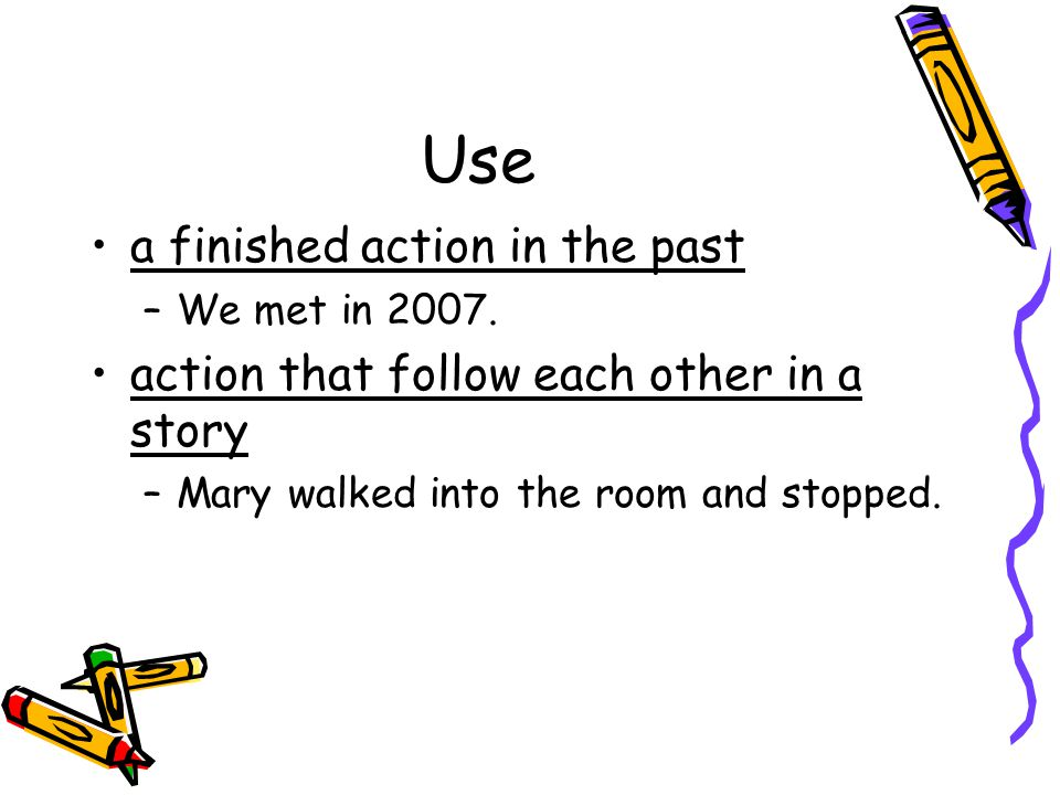 Use a finished action in the past –We met in 2007. action that follow each other in a story –Mary walked into the room and stopped.
