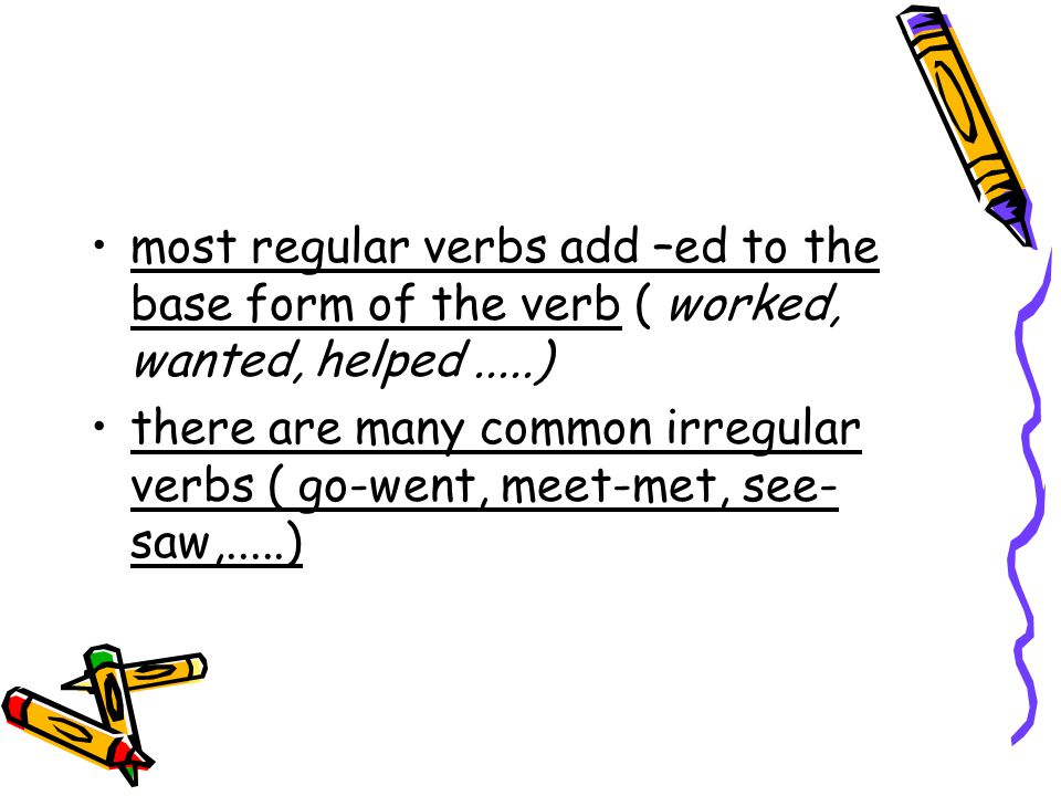 most regular verbs add –ed to the base form of the verb ( worked, wanted, helped.....) there are many common irregular verbs ( go-went, meet-met, see-
