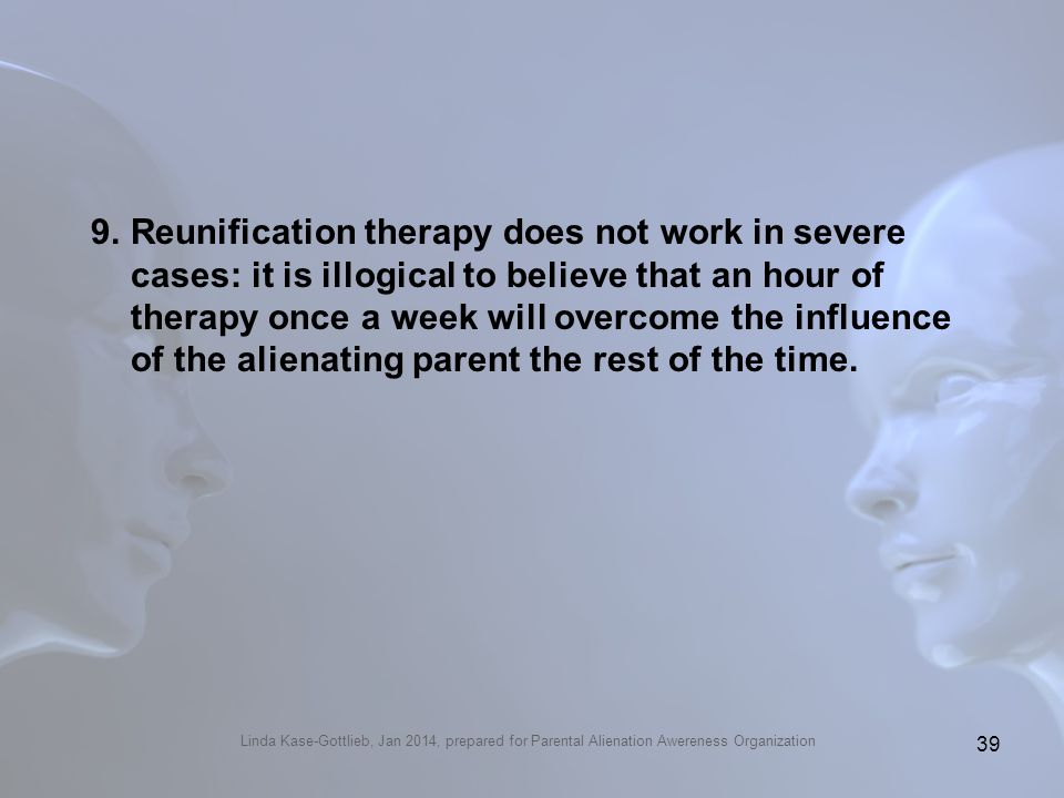 Linda Kase-Gottlieb, Jan 2014, prepared for Parental Alienation Awereness Organization 9.Reunification therapy does not work in severe cases: it is il