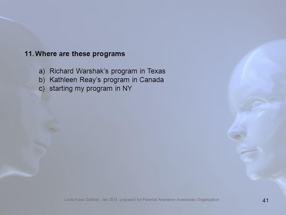 Linda Kase-Gottlieb, Jan 2014, prepared for Parental Alienation Awereness Organization 11.Where are these programs a)Richard Warshaks program in Texas