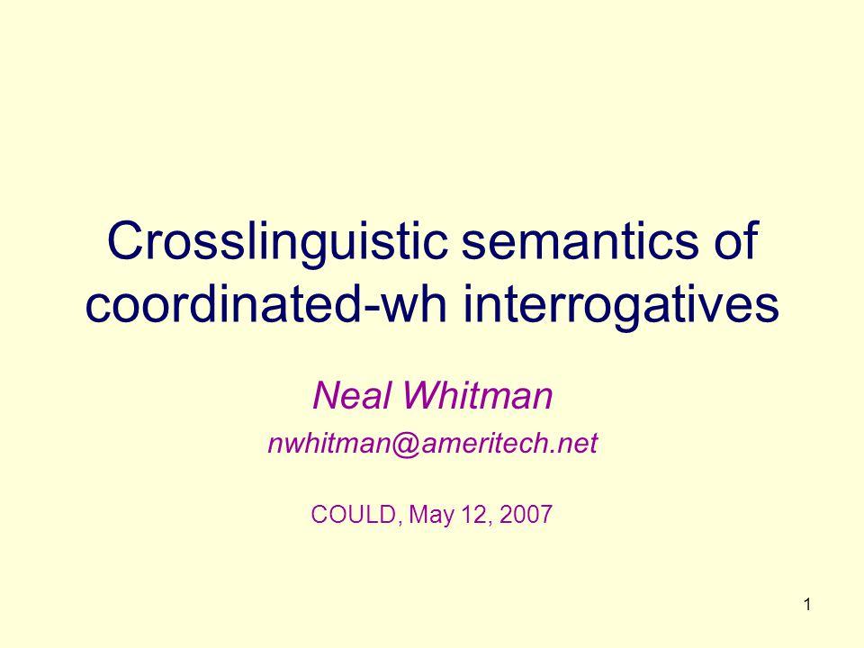 1 Crosslinguistic semantics of coordinated-wh interrogatives Neal Whitman nwhitman@ameritech.net COULD, May 12, 2007